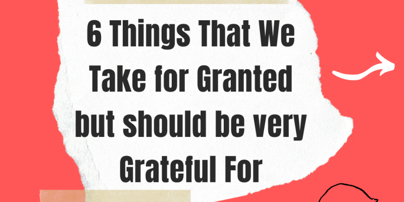 Things we take for granted But should be Grateful for